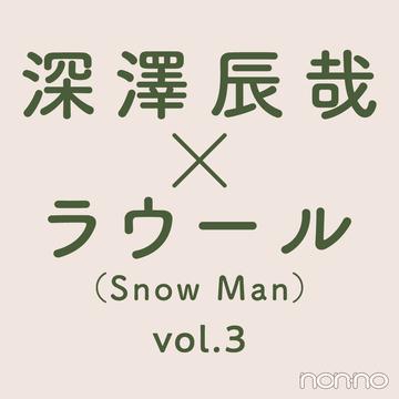 【深澤辰哉×ラウール(Snow Man)】たまには、ふたりで。vol.3