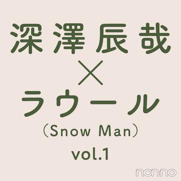【深澤辰哉×ラウール(Snow Man)】たまには、ふたりで。vol.1