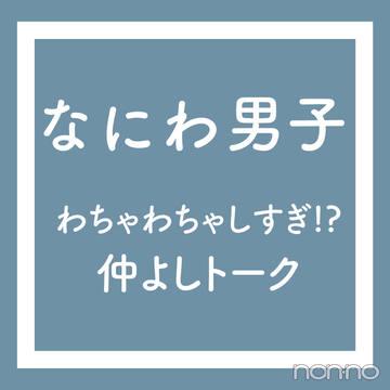 【なにわ男子 vol.4】わちゃわちゃしすぎ!? 仲よしトーク