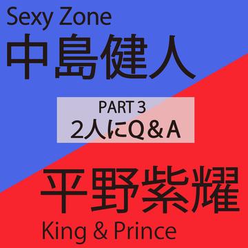 中島健人(Sexy Zone)×平野紫耀(King & Prince)PART 3 2人にQ & A