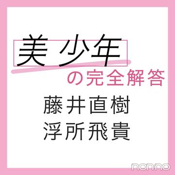 【美 少年の完全回答vol.3】藤井直樹・浮所飛貴